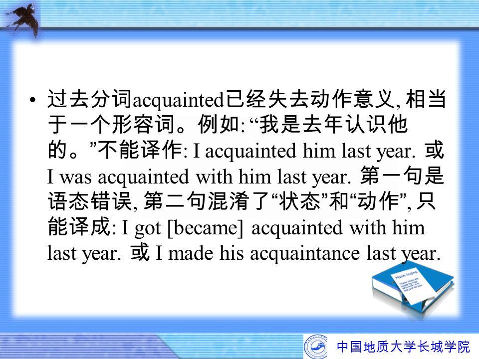 过去分词acquainted已经失去动作意义, 相当于一个形容词。例如: 我是去年认识他的。 不能译作: I acquainted him last year. 或 I was acquainted with him last year. 第一句是语态错误, 第二句混淆了 状态 和 动作 , 只能译成: I got [became] acquainted with him last year. 或 I made his acquaintance last year.